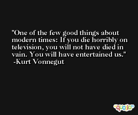 One of the few good things about modern times: If you die horribly on television, you will not have died in vain. You will have entertained us. -Kurt Vonnegut