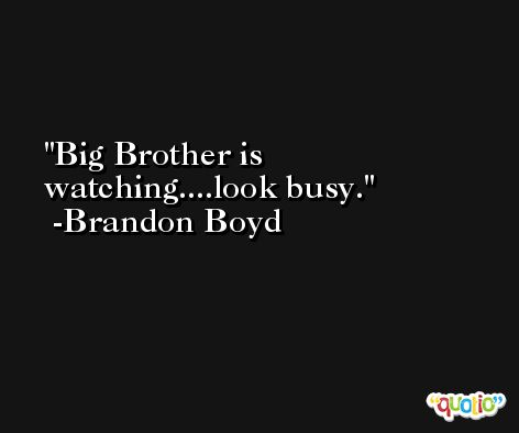 Big Brother is watching....look busy. -Brandon Boyd