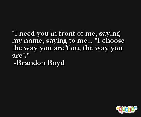 I need you in front of me, saying my name, saying to me... 'I choose the way you areYou, the way you are'. -Brandon Boyd