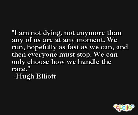 I am not dying, not anymore than any of us are at any moment. We run, hopefully as fast as we can, and then everyone must stop. We can only choose how we handle the race. -Hugh Elliott