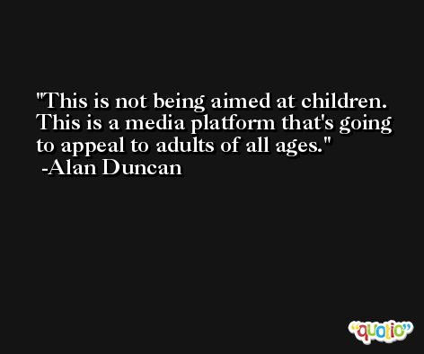 This is not being aimed at children. This is a media platform that's going to appeal to adults of all ages. -Alan Duncan