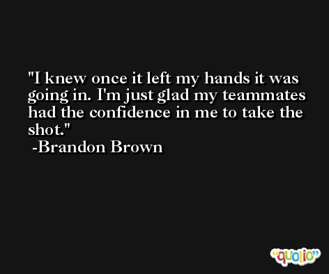I knew once it left my hands it was going in. I'm just glad my teammates had the confidence in me to take the shot. -Brandon Brown