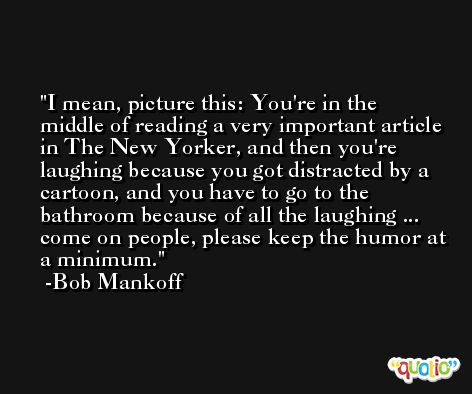 I mean, picture this: You're in the middle of reading a very important article in The New Yorker, and then you're laughing because you got distracted by a cartoon, and you have to go to the bathroom because of all the laughing ... come on people, please keep the humor at a minimum. -Bob Mankoff