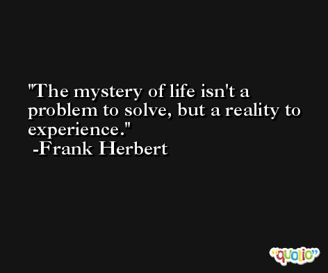 The mystery of life isn't a problem to solve, but a reality to experience. -Frank Herbert