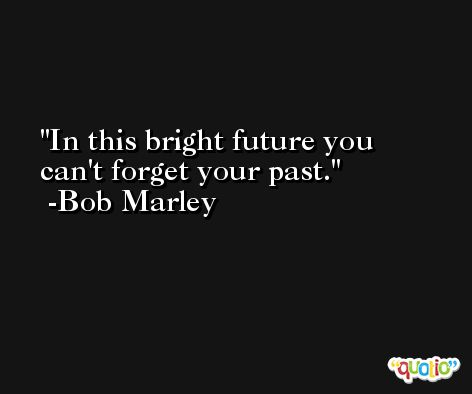 In this bright future you can't forget your past. -Bob Marley