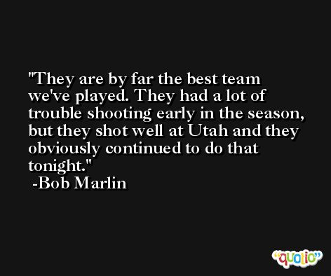 They are by far the best team we've played. They had a lot of trouble shooting early in the season, but they shot well at Utah and they obviously continued to do that tonight. -Bob Marlin