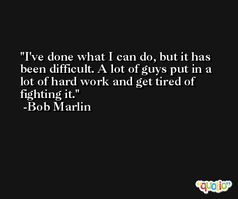 I've done what I can do, but it has been difficult. A lot of guys put in a lot of hard work and get tired of fighting it. -Bob Marlin