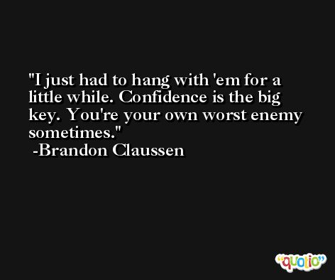 I just had to hang with 'em for a little while. Confidence is the big key. You're your own worst enemy sometimes. -Brandon Claussen