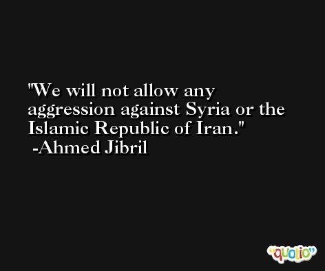 We will not allow any aggression against Syria or the Islamic Republic of Iran. -Ahmed Jibril
