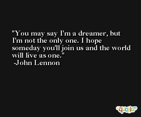 You may say I'm a dreamer, but I'm not the only one. I hope someday you'll join us and the world will live as one. -John Lennon