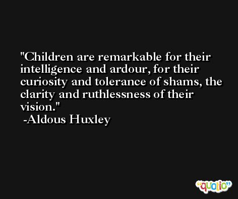 Children are remarkable for their intelligence and ardour, for their curiosity and tolerance of shams, the clarity and ruthlessness of their vision. -Aldous Huxley