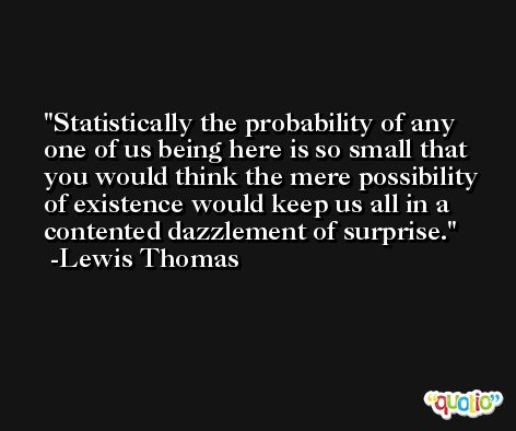 Statistically the probability of any one of us being here is so small that you would think the mere possibility of existence would keep us all in a contented dazzlement of surprise. -Lewis Thomas