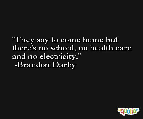 They say to come home but there's no school, no health care and no electricity. -Brandon Darby