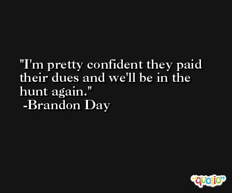 I'm pretty confident they paid their dues and we'll be in the hunt again. -Brandon Day