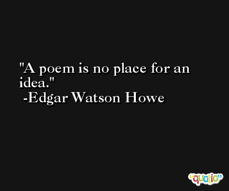 A poem is no place for an idea. -Edgar Watson Howe