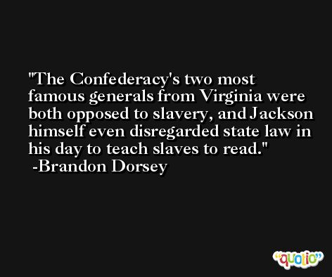 The Confederacy's two most famous generals from Virginia were both opposed to slavery, and Jackson himself even disregarded state law in his day to teach slaves to read. -Brandon Dorsey