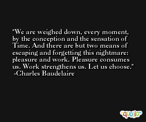 We are weighed down, every moment, by the conception and the sensation of Time. And there are but two means of escaping and forgetting this nightmare: pleasure and work. Pleasure consumes us. Work strengthens us. Let us choose. -Charles Baudelaire