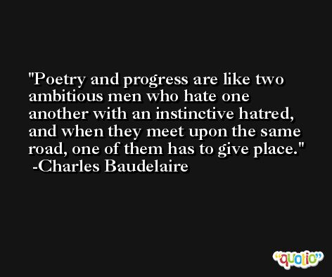 Poetry and progress are like two ambitious men who hate one another with an instinctive hatred, and when they meet upon the same road, one of them has to give place. -Charles Baudelaire
