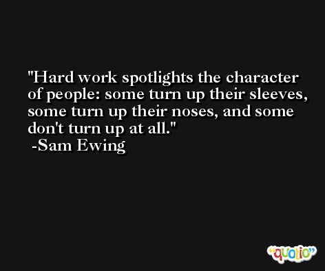 Hard work spotlights the character of people: some turn up their sleeves, some turn up their noses, and some don't turn up at all. -Sam Ewing