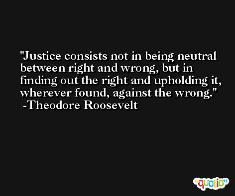 Justice consists not in being neutral between right and wrong, but in finding out the right and upholding it, wherever found, against the wrong. -Theodore Roosevelt
