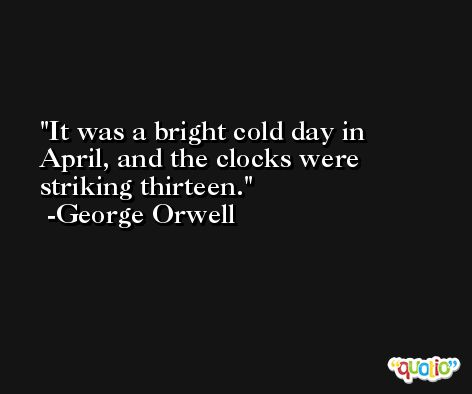 It was a bright cold day in April, and the clocks were striking thirteen. -George Orwell