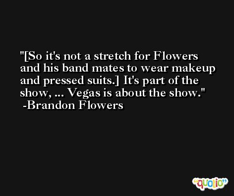 [So it's not a stretch for Flowers and his band mates to wear makeup and pressed suits.] It's part of the show, ... Vegas is about the show. -Brandon Flowers