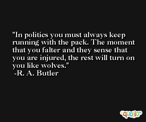 In politics you must always keep running with the pack. The moment that you falter and they sense that you are injured, the rest will turn on you like wolves. -R. A. Butler
