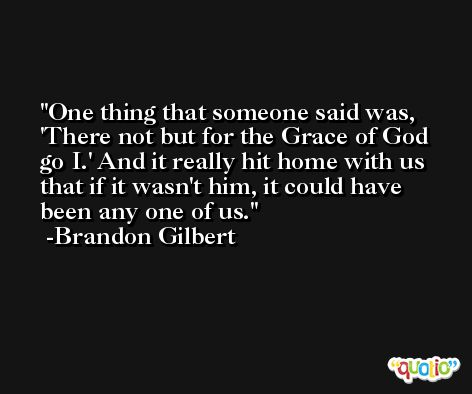 One thing that someone said was, 'There not but for the Grace of God go I.' And it really hit home with us that if it wasn't him, it could have been any one of us. -Brandon Gilbert