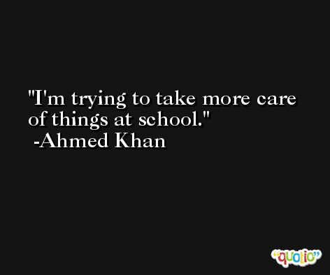 I'm trying to take more care of things at school. -Ahmed Khan