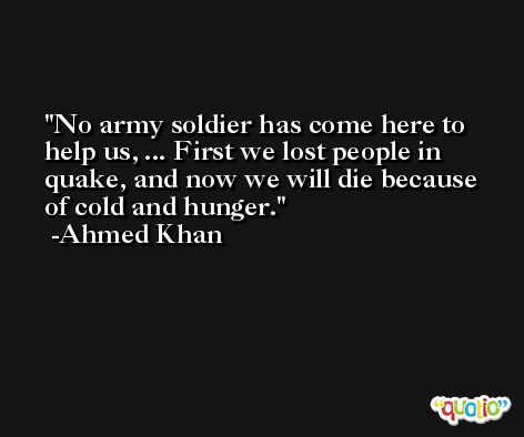 No army soldier has come here to help us, ... First we lost people in quake, and now we will die because of cold and hunger. -Ahmed Khan