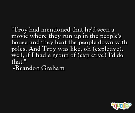 Troy had mentioned that he'd seen a movie where they run up in the people's house and they beat the people down with poles. And Troy was like, oh (expletive), well, if I had a group of (expletive) I'd do that. -Brandon Graham