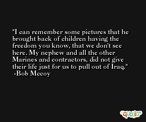 I can remember some pictures that he brought back of children having the freedom you know, that we don't see here. My nephew and all the other Marines and contractors, did not give their life just for us to pull out of Iraq. -Bob Mccoy