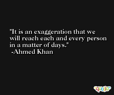 It is an exaggeration that we will reach each and every person in a matter of days. -Ahmed Khan