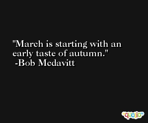 March is starting with an early taste of autumn. -Bob Mcdavitt