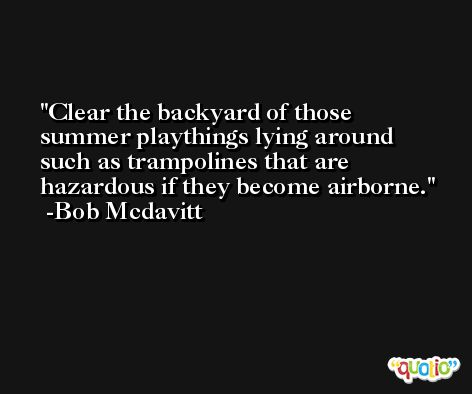 Clear the backyard of those summer playthings lying around such as trampolines that are hazardous if they become airborne. -Bob Mcdavitt