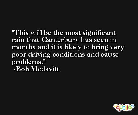 This will be the most significant rain that Canterbury has seen in months and it is likely to bring very poor driving conditions and cause problems. -Bob Mcdavitt