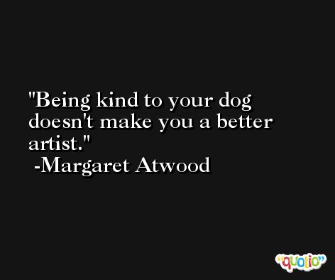 Being kind to your dog doesn't make you a better artist. -Margaret Atwood