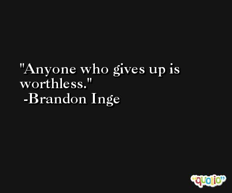 Anyone who gives up is worthless. -Brandon Inge