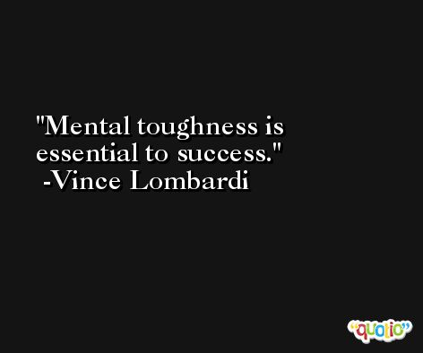 Mental toughness is essential to success. -Vince Lombardi