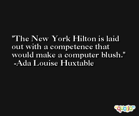 The New York Hilton is laid out with a competence that would make a computer blush. -Ada Louise Huxtable