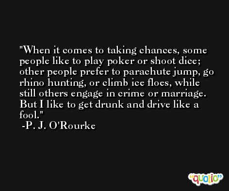 When it comes to taking chances, some people like to play poker or shoot dice; other people prefer to parachute jump, go rhino hunting, or climb ice floes, while still others engage in crime or marriage. But I like to get drunk and drive like a fool. -P. J. O'Rourke