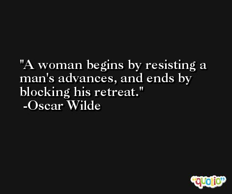 A woman begins by resisting a man's advances, and ends by blocking his retreat. -Oscar Wilde