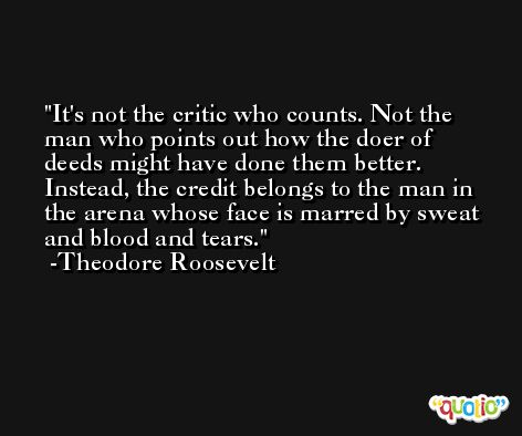 It's not the critic who counts. Not the man who points out how the doer of deeds might have done them better. Instead, the credit belongs to the man in the arena whose face is marred by sweat and blood and tears. -Theodore Roosevelt