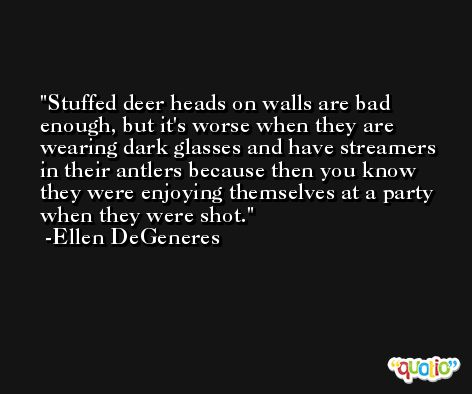 Stuffed deer heads on walls are bad enough, but it's worse when they are wearing dark glasses and have streamers in their antlers because then you know they were enjoying themselves at a party when they were shot. -Ellen DeGeneres