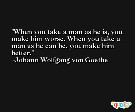 When you take a man as he is, you make him worse. When you take a man as he can be, you make him better. -Johann Wolfgang von Goethe
