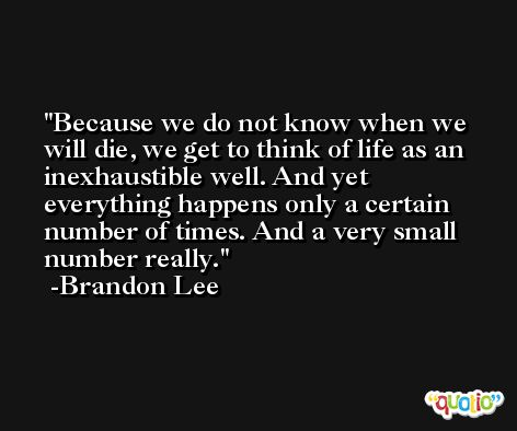 Because we do not know when we will die, we get to think of life as an inexhaustible well. And yet everything happens only a certain number of times. And a very small number really. -Brandon Lee