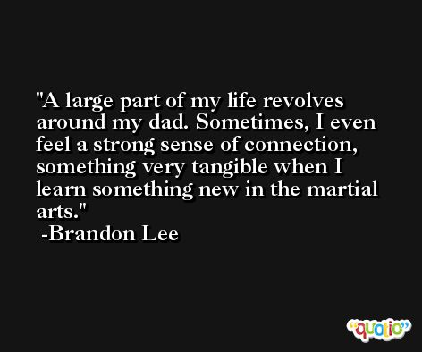 A large part of my life revolves around my dad. Sometimes, I even feel a strong sense of connection, something very tangible when I learn something new in the martial arts. -Brandon Lee
