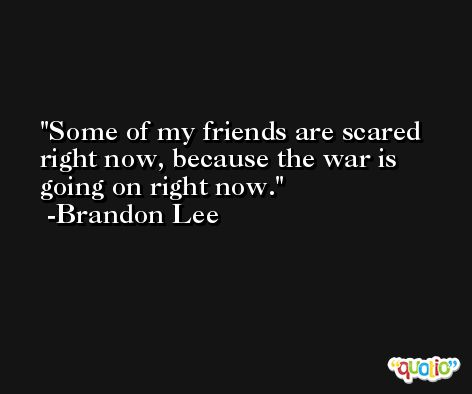 Some of my friends are scared right now, because the war is going on right now. -Brandon Lee