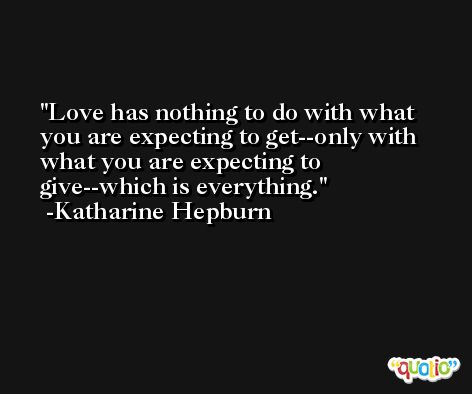 Love has nothing to do with what you are expecting to get--only with what you are expecting to give--which is everything. -Katharine Hepburn