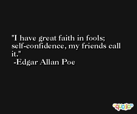 I have great faith in fools; self-confidence, my friends call it. -Edgar Allan Poe